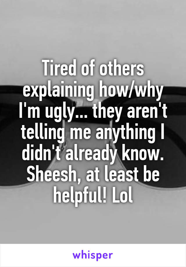 Tired of others explaining how/why I'm ugly... they aren't telling me anything I didn't already know. Sheesh, at least be helpful! Lol