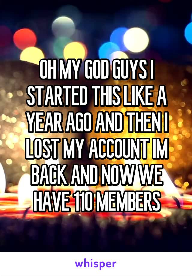 OH MY GOD GUYS I STARTED THIS LIKE A YEAR AGO AND THEN I LOST MY ACCOUNT IM BACK AND NOW WE HAVE 110 MEMBERS