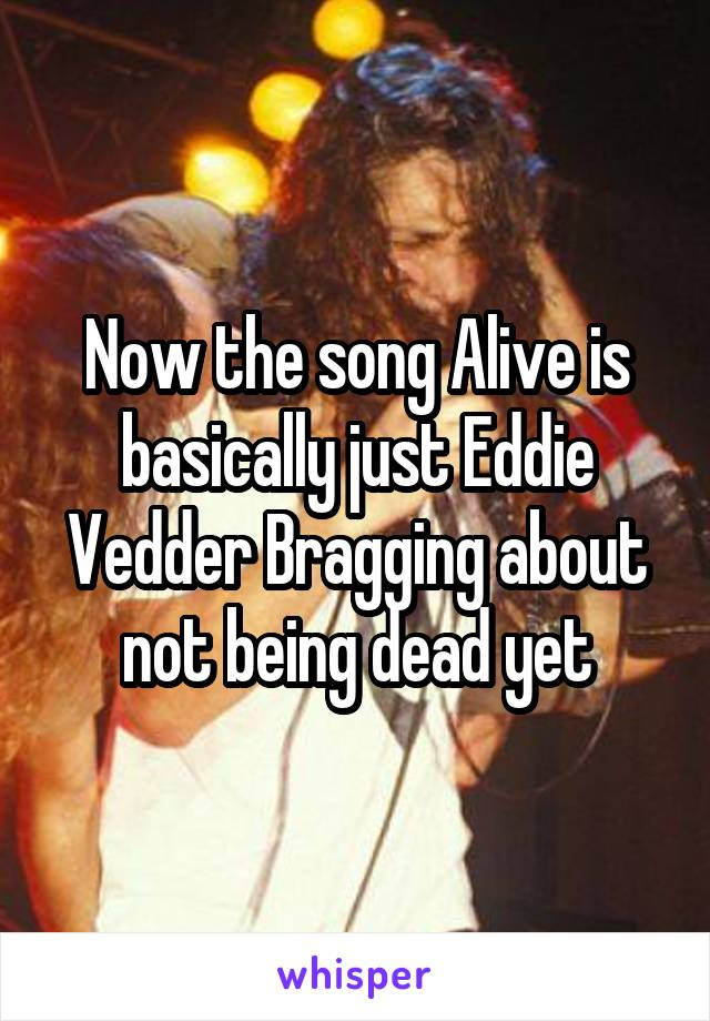 Now the song Alive is basically just Eddie Vedder Bragging about not being dead yet