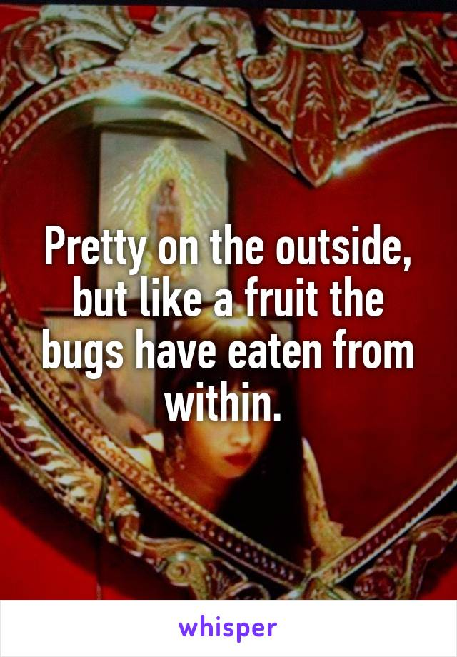Pretty on the outside, but like a fruit the bugs have eaten from within.
