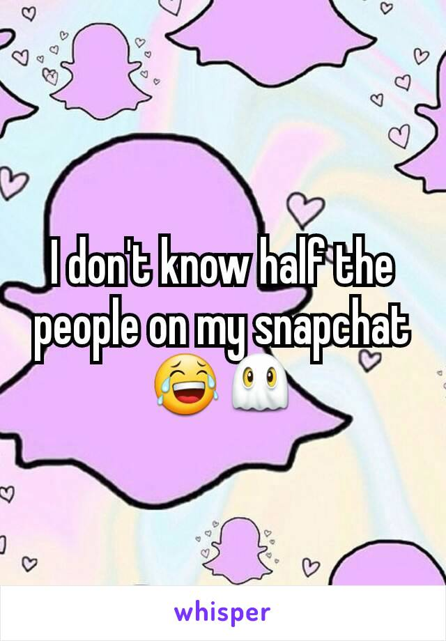 I don't know half the people on my snapchat 😂👻