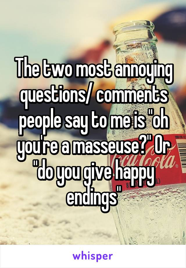 """The two most annoying questions/ comments people say to me is """"oh you're a masseuse?"""" Or """"do you give happy endings"""""""