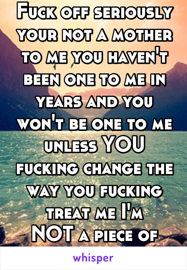 Fuck off seriously your not a mother to me you haven't been one to me in years and you won't be one to me unless YOU fucking change the way you fucking treat me I'm NOT a piece of fucking trash