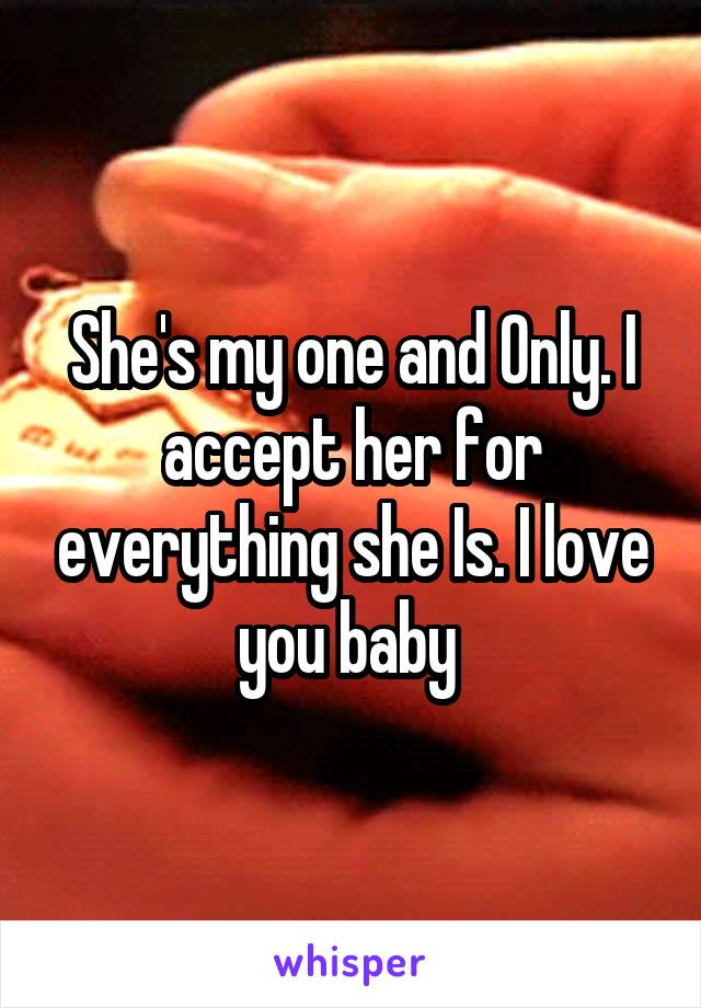 She's my one and Only. I accept her for everything she Is. I love you baby