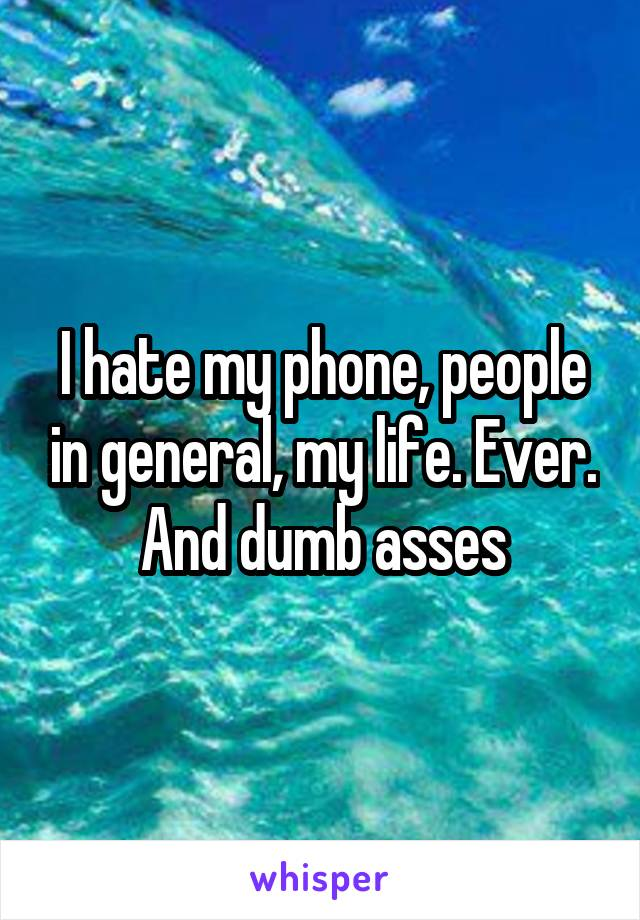 I hate my phone, people in general, my life. Ever. And dumb asses