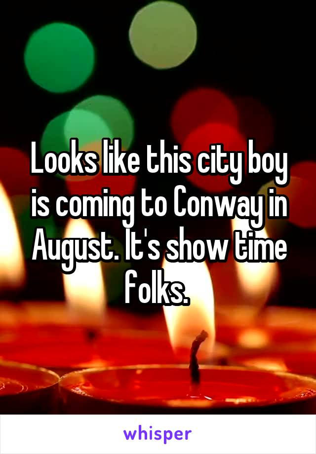Looks like this city boy is coming to Conway in August. It's show time folks.