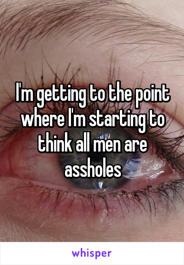 I'm getting to the point where I'm starting to think all men are assholes