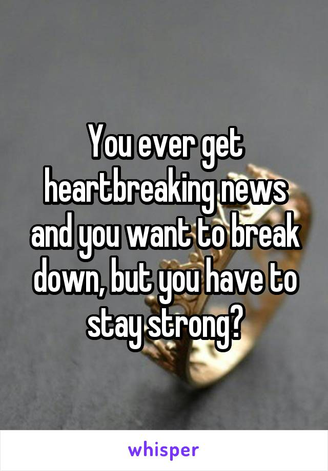 You ever get heartbreaking news and you want to break down, but you have to stay strong?