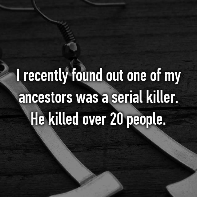 I recently found out one of my ancestors was a serial killer. He killed over 20 people.