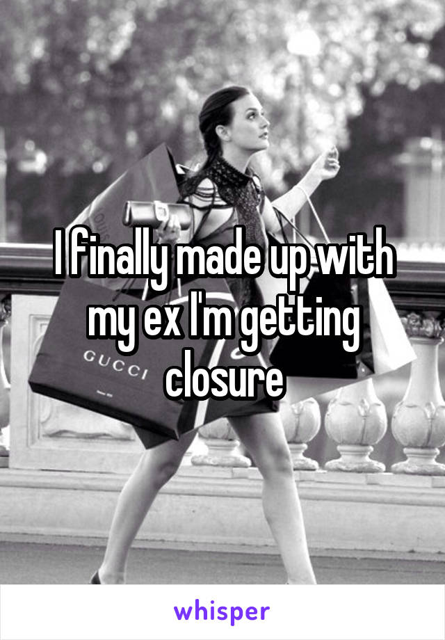 I finally made up with my ex I'm getting closure