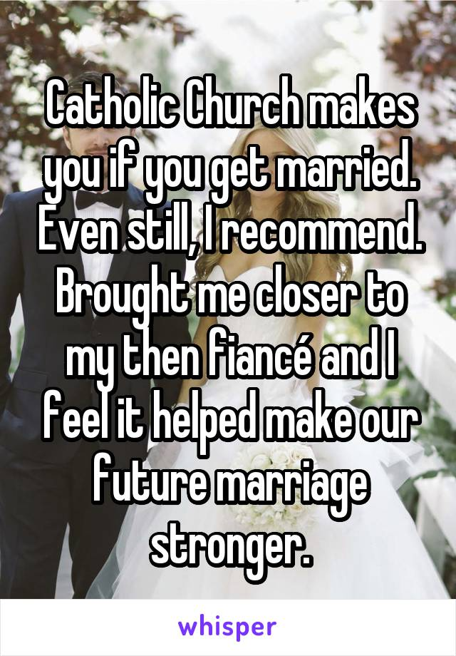 Catholic Church makes you if you get married. Even still, I recommend. Brought me closer to my then fiancé and I feel it helped make our future marriage stronger.