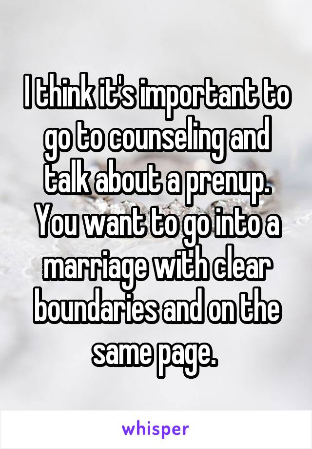 I think it's important to go to counseling and talk about a prenup. You want to go into a marriage with clear boundaries and on the same page.