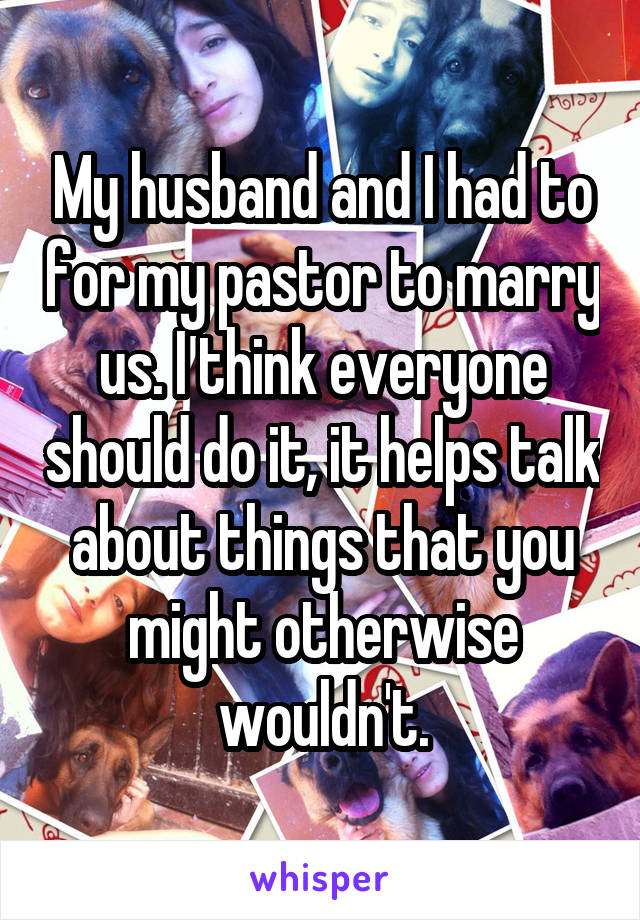 My husband and I had to for my pastor to marry us. I think everyone should do it, it helps talk about things that you might otherwise wouldn't.
