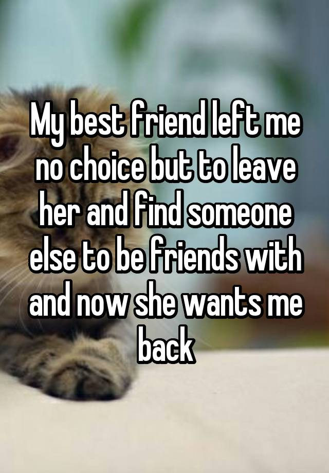 My best friend left me no choice but to leave her and find someone