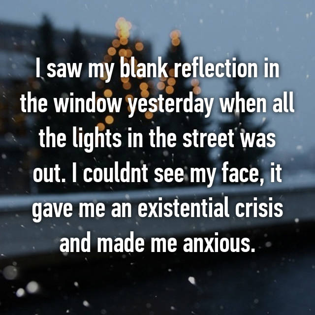 I saw my blank reflection in the window yesterday when all the lights in the street was out. I couldnt see my face, it gave me an existential crisis and made me anxious.