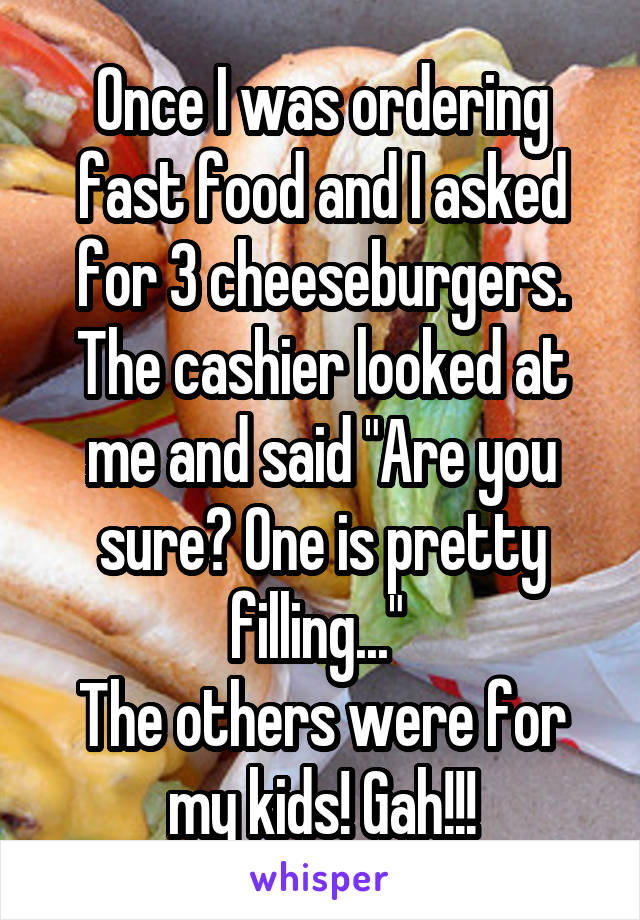 """Once I was ordering fast food and I asked for 3 cheeseburgers. The cashier looked at me and said """"Are you sure? One is pretty filling...""""  The others were for my kids! Gah!!!"""