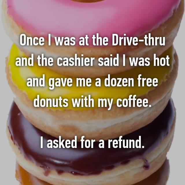 Once I was at the Drive-thru and the cashier said I was hot and gave me a dozen free donuts with my coffee.  I asked for a refund.