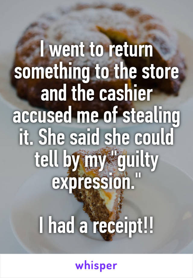 """I went to return something to the store and the cashier accused me of stealing it. She said she could tell by my """"guilty expression.""""  I had a receipt!!"""