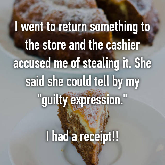 "I went to return something to the store and the cashier accused me of stealing it. She said she could tell by my ""guilty expression.""  I had a receipt!!"