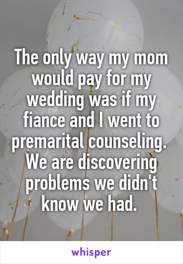 The only way my mom would pay for my wedding was if my fiance and I went to premarital counseling.  We are discovering problems we didn't know we had.
