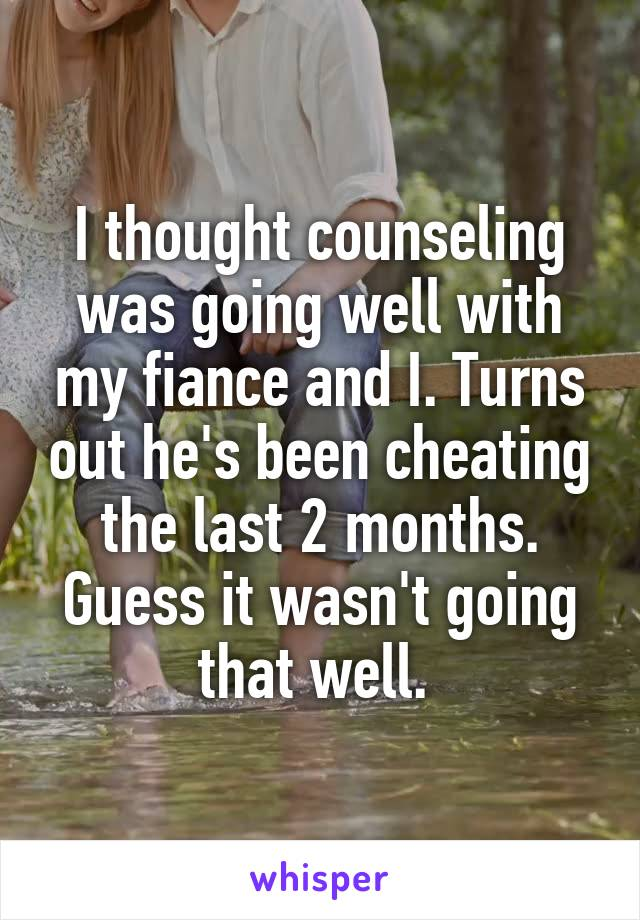 I thought counseling was going well with my fiance and I. Turns out he's been cheating the last 2 months. Guess it wasn't going that well.