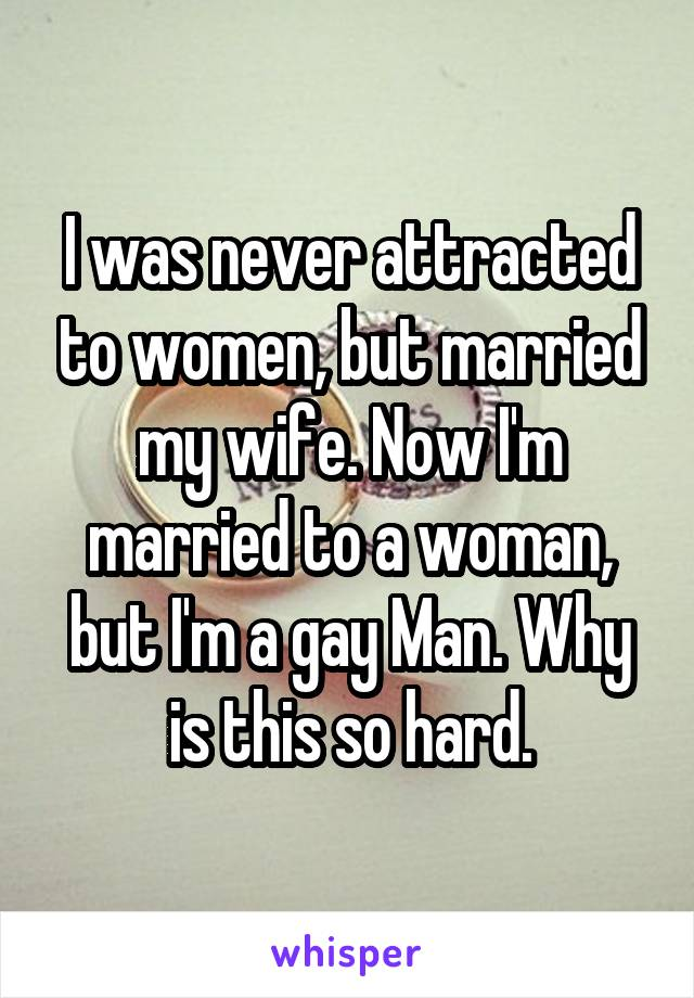 I was never attracted to women, but married my wife. Now I'm married to a woman, but I'm a gay Man. Why is this so hard.