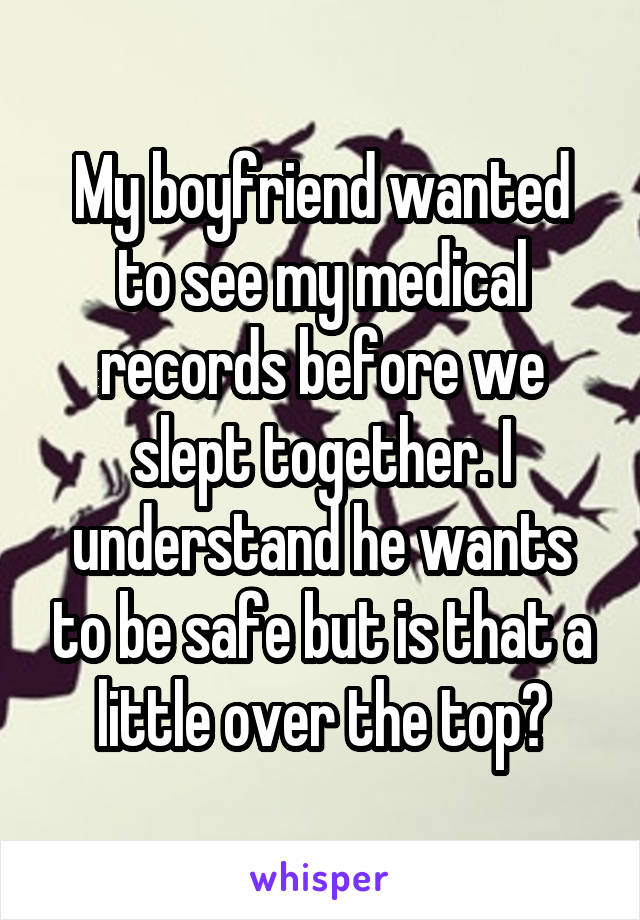 My boyfriend wanted to see my medical records before we slept together. I understand he wants to be safe but is that a little over the top?