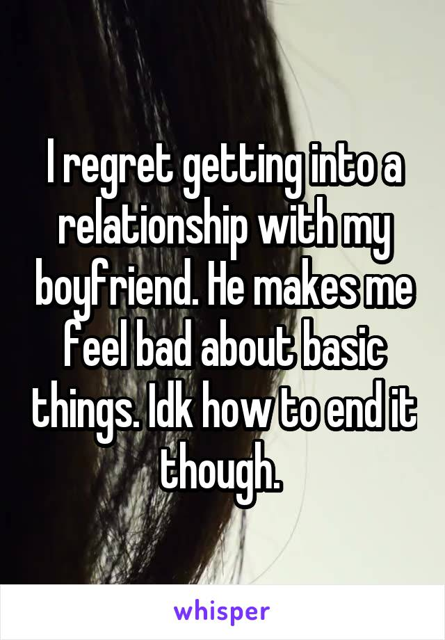 I regret getting into a relationship with my boyfriend. He makes me feel bad about basic things. Idk how to end it though.