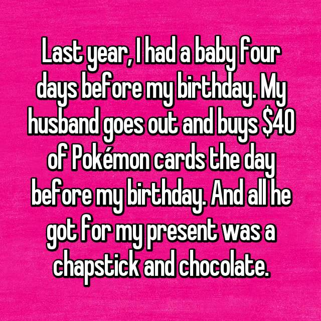 Last year, I had a baby four days before my birthday. My husband goes out and buys $40 of Pokémon cards the day before my birthday. And all he got for my present was a chapstick and chocolate.