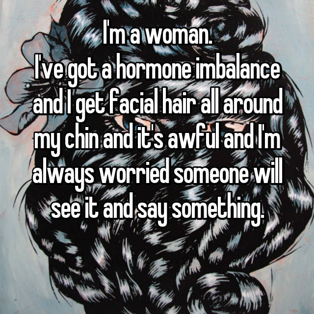 I'm a woman. I've got a hormone imbalance and I get facial hair all around my chin and it's awful and I'm always worried someone will see it and say something. 😞😞😞