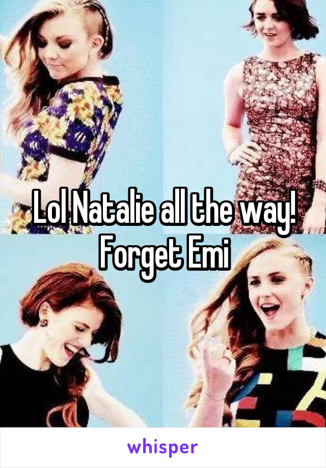 Lol Natalie all the way! Forget Emi