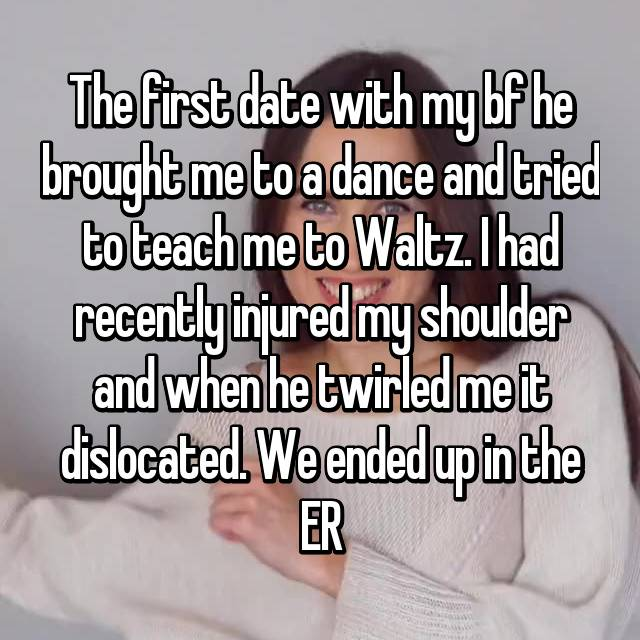 The first date with my bf he brought me to a dance and tried to teach me to Waltz. I had recently injured my shoulder and when he twirled me it dislocated. We ended up in the ER