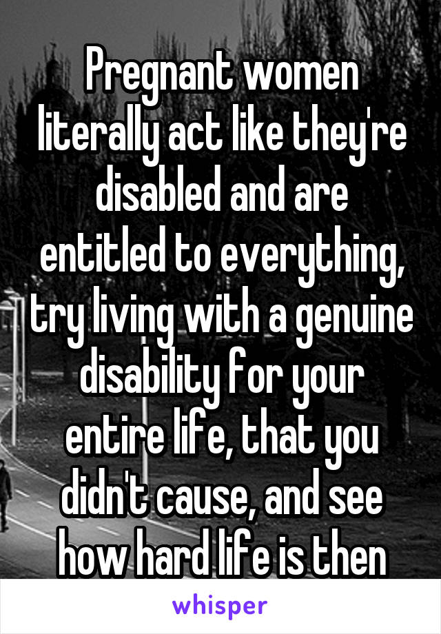 Pregnant women literally act like they're disabled and are entitled to everything, try living with a genuine disability for your entire life, that you didn't cause, and see how hard life is then