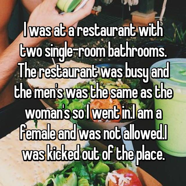 I was at a restaurant with two single-room bathrooms. The restaurant was busy and the men's was the same as the woman's so I went in.I am a female and was not allowed.I was kicked out of the place.