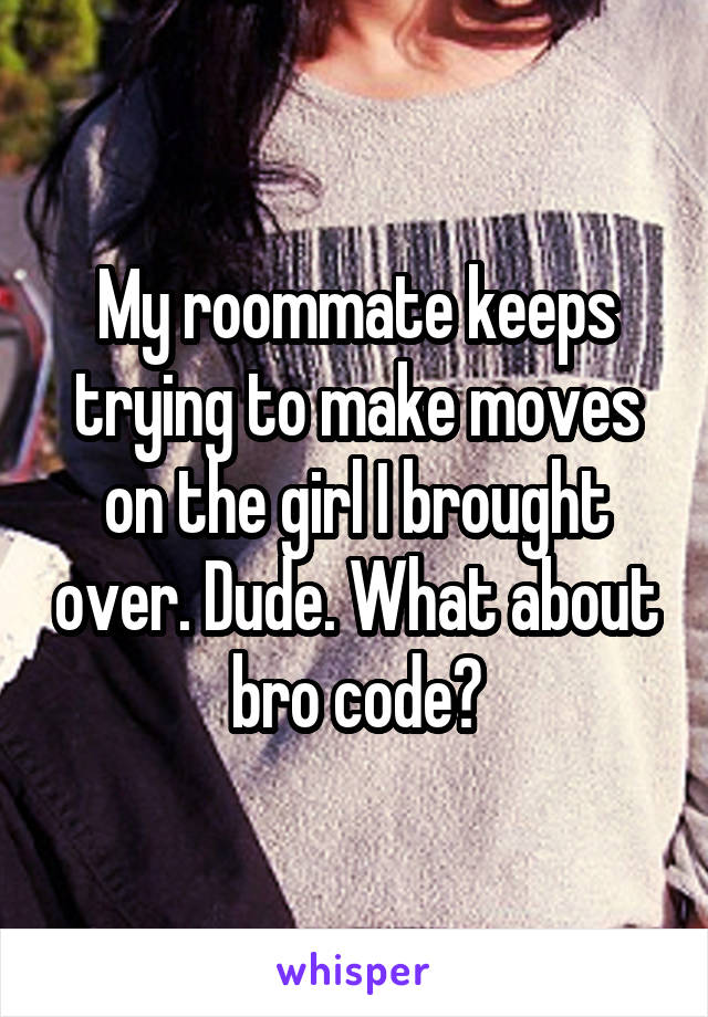 My roommate keeps trying to make moves on the girl I brought over. Dude. What about bro code?