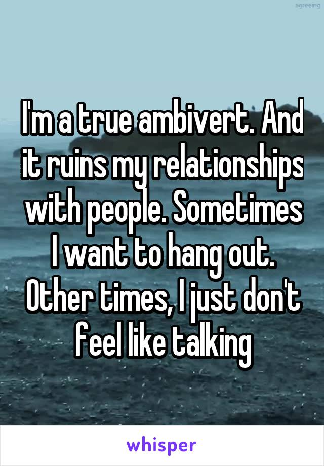 I'm a true ambivert. And it ruins my relationships with people. Sometimes I want to hang out. Other times, I just don't feel like talking