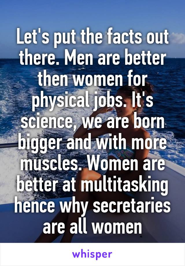 Let's put the facts out there. Men are better then women for physical jobs. It's science, we are born bigger and with more muscles. Women are better at multitasking hence why secretaries are all women