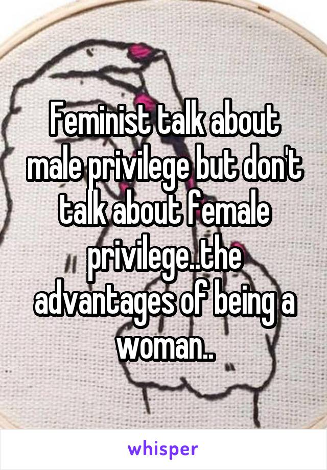 Feminist talk about male privilege but don't talk about female privilege..the advantages of being a woman..