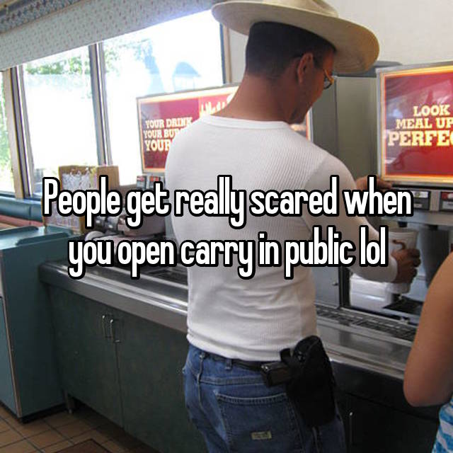 People get really scared when you open carry in public lol