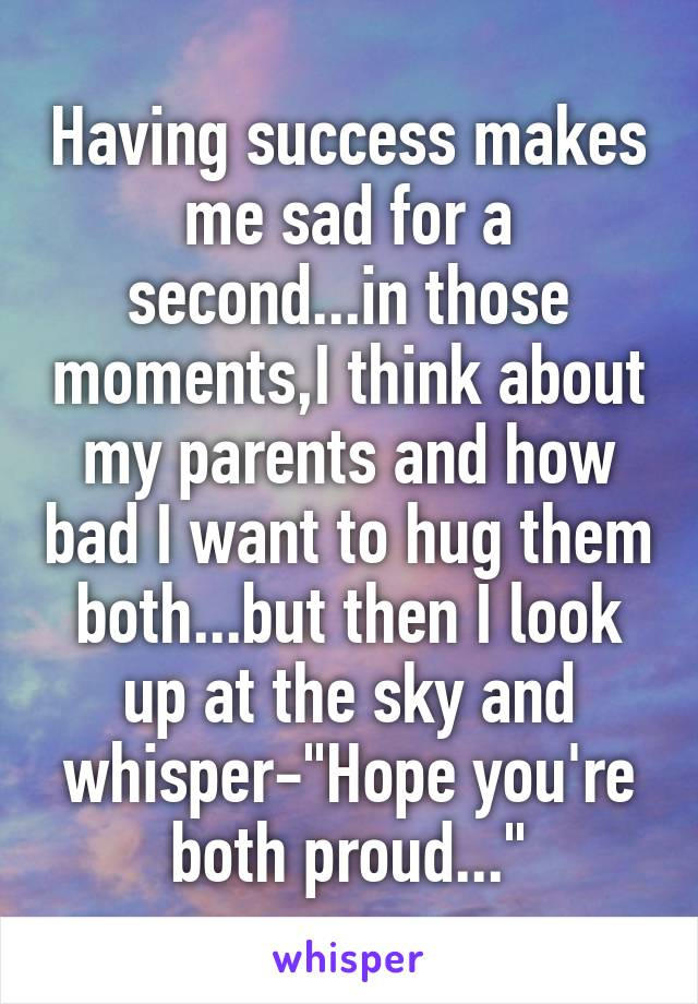 """Having success makes me sad for a second...in those moments,I think about my parents and how bad I want to hug them both...but then I look up at the sky and whisper-""""Hope you're both proud..."""""""