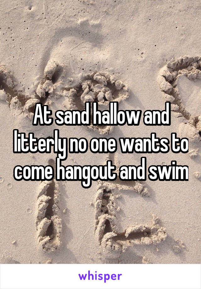 At sand hallow and litterly no one wants to come hangout and swim