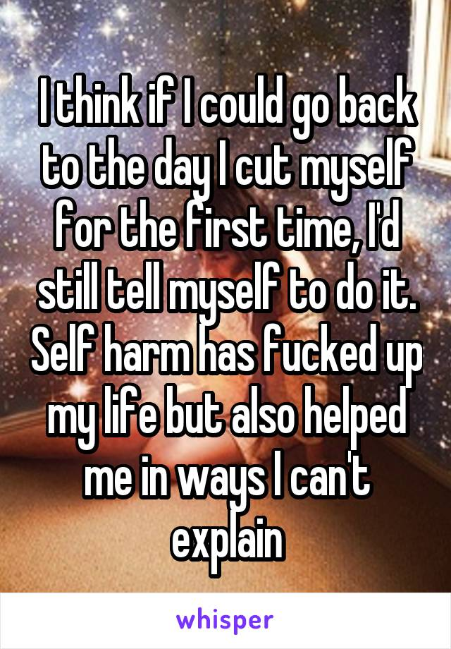 I think if I could go back to the day I cut myself for the first time, I'd still tell myself to do it. Self harm has fucked up my life but also helped me in ways I can't explain