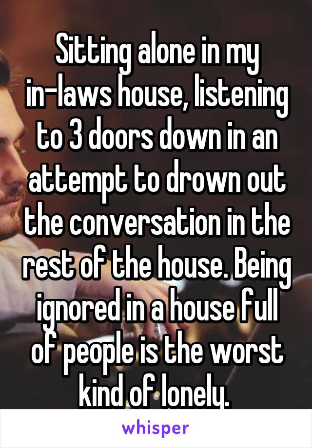 Sitting alone in my in-laws house, listening to 3 doors down in an attempt to drown out the conversation in the rest of the house. Being ignored in a house full of people is the worst kind of lonely.