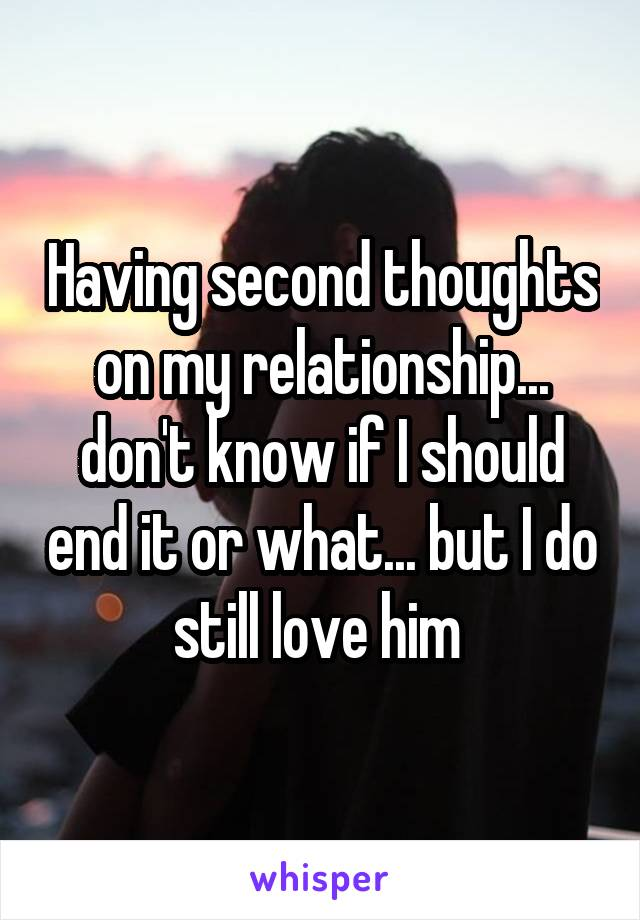 Having second thoughts on my relationship... don't know if I should end it or what... but I do still love him