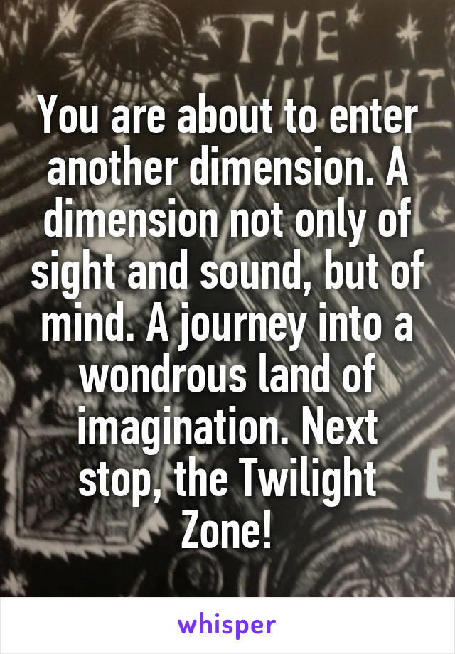 You are about to enter another dimension. A dimension not only of sight and sound, but of mind. A journey into a wondrous land of imagination. Next stop, the Twilight Zone!