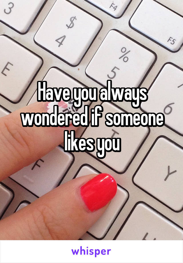Have you always wondered if someone likes you