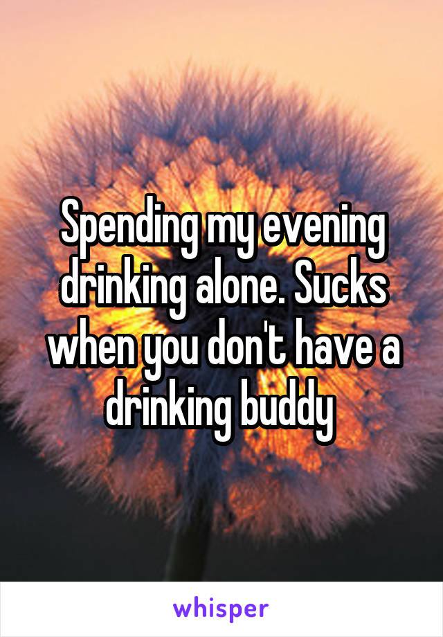 Spending my evening drinking alone. Sucks when you don't have a drinking buddy