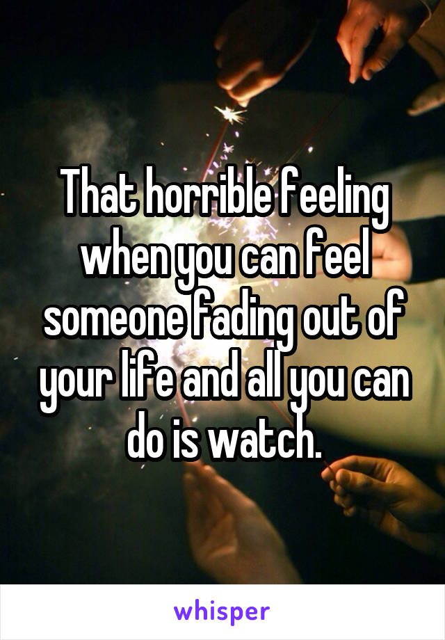 That horrible feeling when you can feel someone fading out of your life and all you can do is watch.