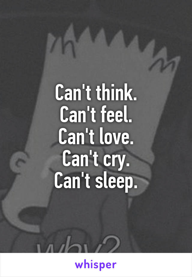 Can't think. Can't feel. Can't love. Can't cry. Can't sleep.