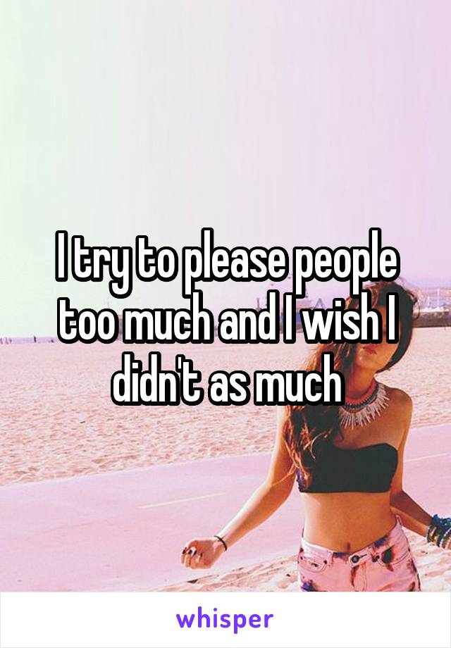 I try to please people too much and I wish I didn't as much